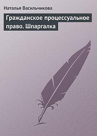 Наталья Васильчикова - Гражданское процессуальное право. Шпаргалка
