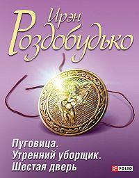 Ирэн Роздобудько -Пуговица. Утренний уборщик. Шестая дверь (сборник)