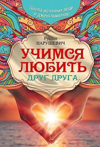 Руслан Нарушевич -Учимся любить друг друга. Школа истинных леди и джентльменов