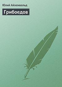 Юлий Айхенвальд -Грибоедов