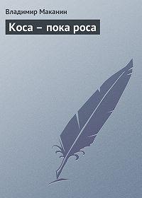 Владимир Маканин -Коса – пока роса