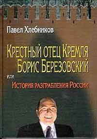 Павел Хлебников -Крёстный отец Кремля Борис Березовский, или история разграбления России