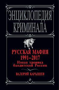 Валерий Карышев -Русская мафия 1991 – 2017. Новая хроника бандитской России