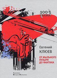 Евгений Васильевич Клюев - От мыльного пузыря до фантика (сборник)