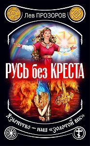 Лев Прозоров -Русь без креста. Язычество – наш «золотой век»