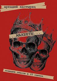 Аркадий Застырец -Макбеты. Комедия ужасов в 25 сценах…