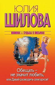Юлия Шилова - Обещать – не значит любить, или Давай разводить олигархов!