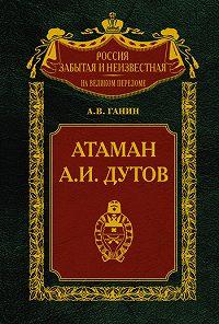 Андрей Владиславович Ганин -Атаман А.И.Дутов
