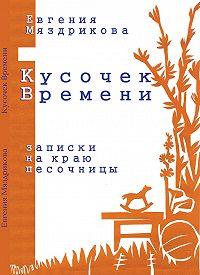 Евгения Мяздрикова - Кусочек времени. Записки на краю песочницы