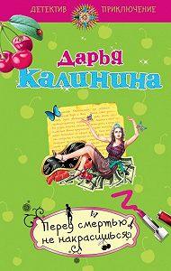 Дарья Калинина -Перед смертью не накрасишься