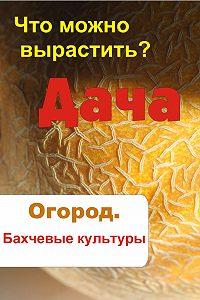 Илья Мельников -Что можно вырастить? Огород. Бахчевые культуры