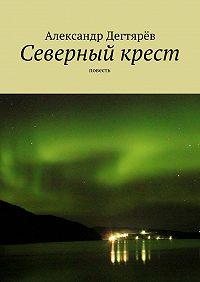 Александр Дегтярёв -Северный крест. Повесть