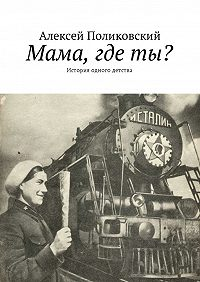 Алексей Поликовский -Мама, где ты? История одного детства