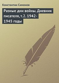 Константин Симонов - Разные дни войны. Дневник писателя, т.2. 1942-1945 годы
