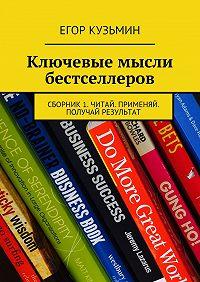 Егор Кузьмин - Ключевые мысли бестселлеров. Сборник1. Читай. Применяй. Получай результат
