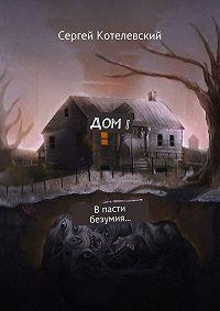 Сергей Котелевский -Дом I. В пасти безумия…