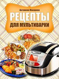 Антонина Макарова - Рецепты для мультиварки