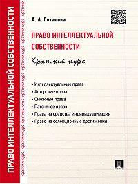 А. Потапова -Право интеллектуальной собственности. Краткий курс. 2-е издание. Учебное пособие