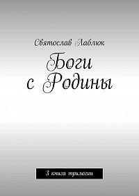 Святослав Лаблюк -Боги сРодины. 3книга трилогии