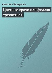 Алевтина Корзунова -Цветные врачи, или Фиалка трехветная