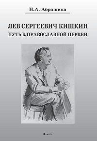Нина Александровна Абрашина -Лев Сергеевич Кишкин. Путь к православной церкви