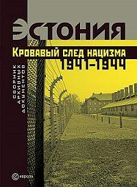 Коллектив Авторов -Эстония. Кровавый след нацизма: 1941-1944 годы. Сборник архивных документов