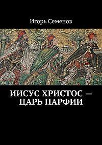 Игорь Семенов -Иисус Христос– царь Парфии