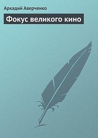Аркадий Аверченко -Фокус великого кино
