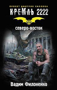 Вадим Анатольевич Филоненко -Кремль 2222. Северо-восток