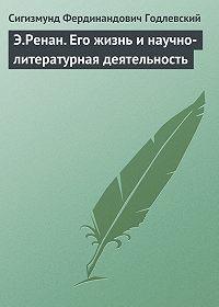 Сигизмунд Фердинандович Годлевский - Э.Ренан. Его жизнь и научно-литературная деятельность