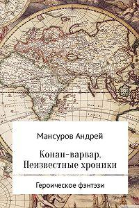 Андрей Мансуров -Конан-варвар. Неизвестные хроники