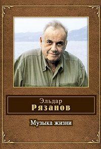 Эльдар Рязанов -Музыка жизни (стихотворения)