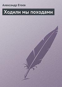 Александр Етоев -Ходили мы походами