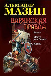 Александр Мазин -Варяжская правда: Варяг. Место для битвы. Князь