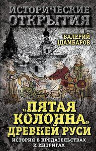 Валерий Шамбаров - «Пятая колонна» Древней Руси. История в предательствах и интригах