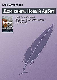 Глеб Шульпяков -Дом книги. Новый Арбат