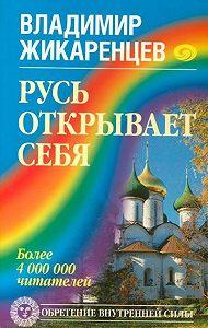 Владимир Жикаренцев - Русь открывает себя
