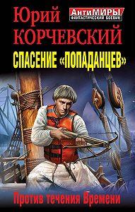 Юрий Корчевский -Спасение «попаданцев». Против течения Времени