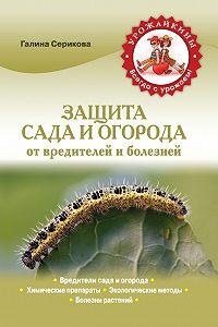 Галина Серикова -Защита сада и огорода от вредителей и болезней