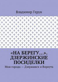 Владимир Герун -«На берегу…». Дзержинские посиделки. Мои города– Дзержинск и Воркута