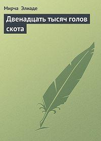 Мирча Элиаде -Двенадцать тысяч голов скота