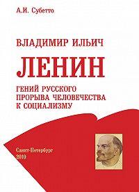 А. И. Субетто - Владимир Ильич Ленин: гений русского прорыва человечества к социализму