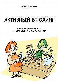 Инга Литвинова -Активный втюхинг. Как обманывают в розничных магазинах