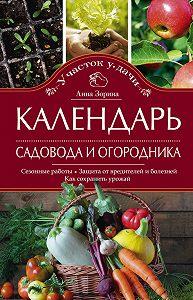 Анна Зорина -Календарь садовода и огородника. Сезонные работы. Защита от вредителей и болезней. Как сохранить урожай