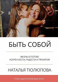 Наталья Тюлюпова -Быть собой. Стихи, вдохновляющиежить