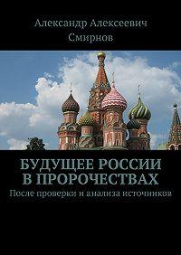 Александр Смирнов - Будущее России впророчествах. После проверки ианализа источников