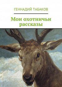 Геннадий Табаков - Мои охотничьи рассказы
