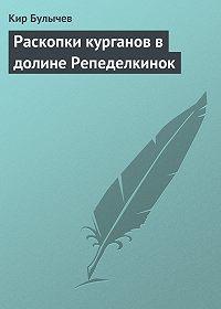 Кир Булычев - Раскопки курганов в долине Репеделкинок