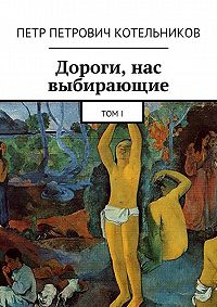 Петр Котельников -Дороги, нас выбирающие. ТомI