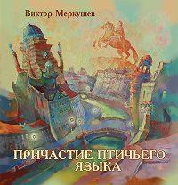 Виктор Меркушев -Причастие птичьего языка (сборник)